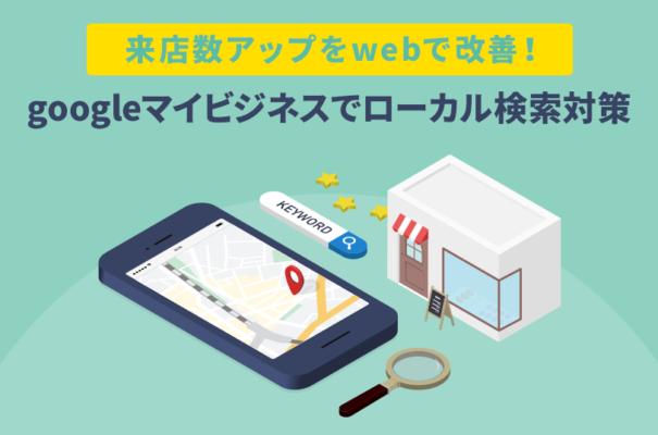 来店数アップをwebで改善!googleマイビジネスでローカル検索対策