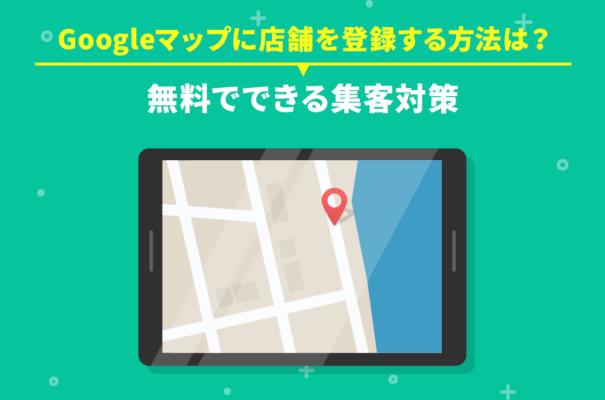 Googleマップに店舗を登録する方法は?無料でできる集客対策