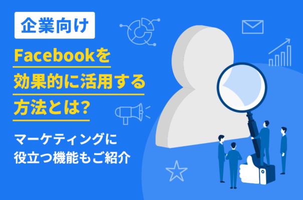 【企業向け】Facebookを効果的に活用する方法とは?マーケティングに役立つ機能もご紹介